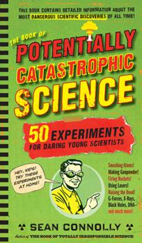 The Book of Potentially Catastrophic Science: 50 Experiments for Daring Young Scientists 0761156879 Book Cover