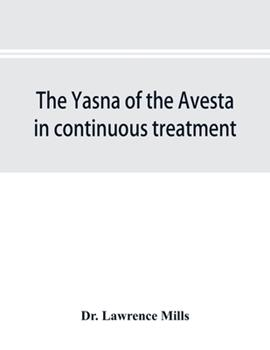 Paperback The Yasna of the Avesta in Continuous Treatment, Resumed upon the Plan Initiated in the Five Zarathustrian Gaoas; a Study of Yasna I Book