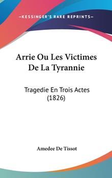 Hardcover Arrie Ou les Victimes de la Tyrannie : Tragedie en Trois Actes (1826) Book