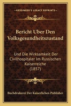 Paperback Bericht Uber Den Volksgesundheitszustand : Und Die Wirksamkeit der Civilhospitaler Im Russischen Kaiserreiche (1857) Book