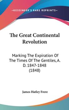 Hardcover The Great Continental Revolution : Marking the Expiration of the Times of the Gentiles, A. D. 1847-1848 (1848) Book