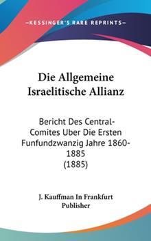 Hardcover Die Allgemeine Israelitische Allianz : Bericht des Central-Comites Uber Die Ersten Funfundzwanzig Jahre 1860-1885 (1885) Book