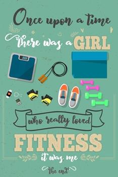 Paperback Once upon a Time There Was a Girl Who Really Loved Fitness It Was Me the End : Lined Journal for Girls & Women; Notebook and Diary to Write; Pages of Ruled Lined & Blank Paper / 6 X9 110 Pages Book