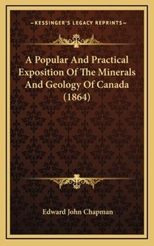 Hardcover A Popular and Practical Exposition of the Minerals and Geology of Canada (1864) Book