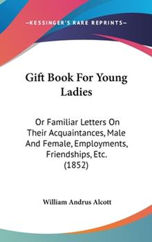 Hardcover Gift Book for Young Ladies : Or Familiar Letters on Their Acquaintances, Male and Female, Employments, Friendships, Etc. (1852) Book