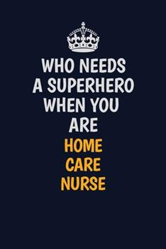 Paperback Who Needs a Superhero When You Are Home Care Nurse : Career Journal, Notebook and Writing Journal for Encouraging Men, Women and Kids. a Framework for Building Your Career Book