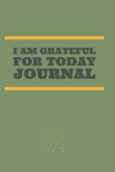 Paperback I Am Grateful for Today Journal : A Journal to Develop the Habit of Positive Affirmations for Happiness and Success and Confidence (the Law of Attraction) Great Gift for Yourself, Friends, and Family Book