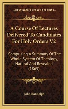 Hardcover A Course of Lectures Delivered to Candidates for Holy Orders V2 : Comprising A Summary of the Whole System of Theology, Natural and Revealed (1869) Book