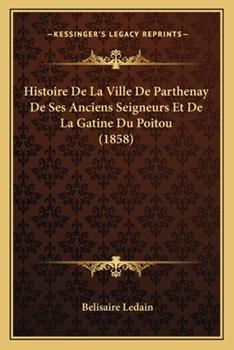 Paperback Histoire de la Ville de Parthenay de Ses Anciens Seigneurs et de la Gatine du Poitou Book