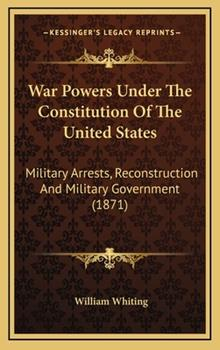Hardcover War Powers under the Constitution of the United States : Military Arrests, Reconstruction and Military Government (1871) Book