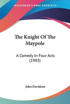 Paperback The Knight Of The Maypole: A Comedy In Four Acts (1903) Book