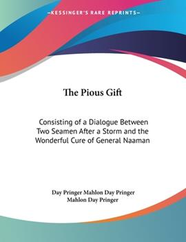 Paperback The Pious Gift : Consisting of A Dialogue Between Two Seamen after A Storm and the Wonderful Cure of General Naaman Book