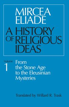 A History of Religious Ideas 1: From the Stone Age to the Eleusinian Mysteries 0226204014 Book Cover