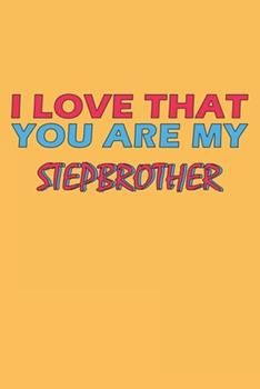 Paperback I Love That You Are My Stepbrother : Lined Notebook, Journal, Organizer, Diary, Composition Notebook, Gifts for the Family, Friends or the Best Stepbrother in the World: Lined Notebook / Journal Gift, 120 Pages, 6*9, Soft Cover, Matte Finish Book
