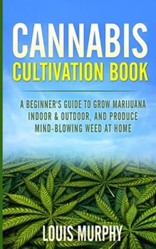 Paperback Cannabis Cultivation Book: A Beginner's Guide to Grow Marijuana Indoor & Outdoor, and Produce Mind-Blowing Weed at Home Book