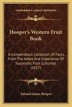 Paperback Hooper's Western Fruit Book: A Compendious Collection of Facts, from the Notes and Experience of Successful Fruit Culturists (1857) Book