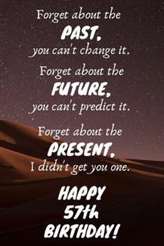 Paperback Forget about the Past, You Can't Change It. Forget about the Future, You Can't Predict It. Forget about the Present, I Didn't Get You One. Happy 57th Birthday! : Funny 57th Birthday Card Quote Journal / Notebook / Diary / Greetings / Appreciation Gift (6  Book
