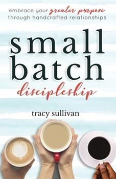 Paperback Small Batch Discipleship: Embrace Your Greater Purpose Through Handcrafted Relationships Book