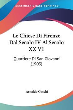 Paperback Le Chiese Di Firenze Dal Secolo Iv Al Secolo Xx V1 : Quartiere Di San Giovanni (1903) Book