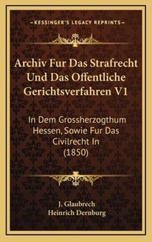 Hardcover Archiv Fur das Strafrecht und das Offentliche Gerichtsverfahren V1 : In Dem Grossherzogthum Hessen, Sowie Fur das Civilrecht In (1850) Book