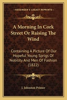 Paperback A Morning in Cork Street or Raising the Wind : Containing A Picture of Our Hopeful Young Sprigs of Nobility and Men of Fashion (1822) Book