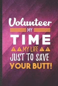 Paperback Volunteer My Time My Life Just to Save Your Butt : Funny Blank Lined Volunteer Notebook/ Journal, Graduation Appreciation Gratitude Thank You Souvenir Gag Gift, Stylish Graphic 110 Pages Book