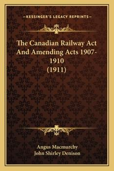 Paperback The Canadian Railway Act and Amending Acts 1907-1910 Book