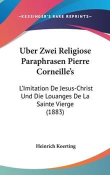 Hardcover Uber Zwei Religiose Paraphrasen Pierre Corneille's: L'Imitation de Jesus-Christ Und Die Louanges de La Sainte Vierge (1883) Book