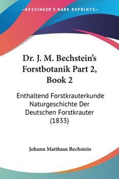 Paperback Dr J M Bechstein's Forstbotanik Part 2 : Enthaltend Forstkrauterkunde Naturgeschichte der Deutschen Forstkrauter (1833) Book
