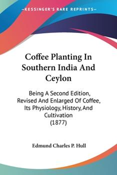 Paperback Coffee Planting In Southern India And Ceylon: Being A Second Edition, Revised And Enlarged Of Coffee, Its Physiology, History, And Cultivation (1877) Book