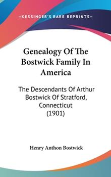 Hardcover Genealogy of the Bostwick Family in America: The Descendants of Arthur Bostwick of Stratford, Connecticut (1901) Book