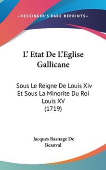 Hardcover L' Etat de L'Eglise Gallicane: Sous Le Reigne de Louis XIV Et Sous La Minorite Du Roi Louis XV (1719) Book