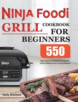 Hardcover Ninja Foodi Grill Cookbook for Beginners: 550 Easy, Quick and Delicious Recipes for Indoor Grilling and Air Frying Perfection Book