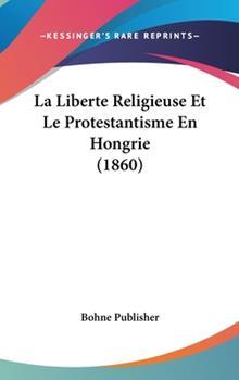 Hardcover La Liberte Religieuse et le Protestantisme en Hongrie Book