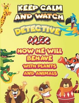 Paperback keep calm and watch detective Alec how he will behave with plant and animals: A Gorgeous Coloring and Guessing Game Book for Alec /gift for Alec, todd Book