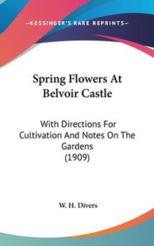 Hardcover Spring Flowers at Belvoir Castle : With Directions for Cultivation and Notes on the Gardens (1909) Book