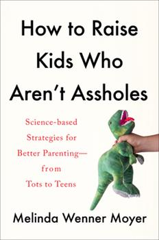 Hardcover How to Raise Kids Who Aren't Assholes: Science-Based Strategies for Better Parenting--From Tots to Teens Book