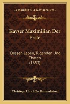 Paperback Kayser Maximilian der Erste : Dessen Leben, Tugenden und Thaten (1653) Book