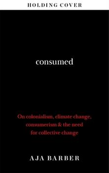 Hardcover Consumed: On Colonialism, Climate Change, Consumerism & the Need for Collective Change Book