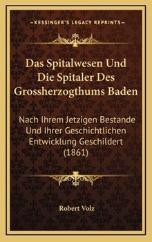 Hardcover Das Spitalwesen und Die Spitaler des Grossherzogthums Baden : Nach Ihrem Jetzigen Bestande und Ihrer Geschichtlichen Entwicklung Geschildert (1861) Book