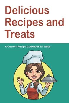Paperback Delicious Recipes and Treats A Custom Recipe Cookbook for Ruby: Personalized Cooking Notebook. 6 x 9 in - 150 Pages Recipe Journal (Customized Cookbook Journal for her) Book