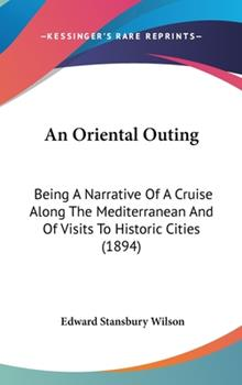 Hardcover An Oriental Outing : Being A Narrative of A Cruise along the Mediterranean and of Visits to Historic Cities (1894) Book