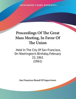 Paperback Proceedings of the Great Mass Meeting, in Favor of the Union : Held in the City of San Francisco, on Washington's Birthday, February 22, 1861 (1861) Book