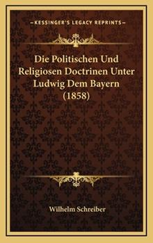 Hardcover Die Politischen Und Religiosen Doctrinen Unter Ludwig Dem Bayern (1858) Book