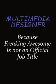 Paperback Multimedia Designer Because Freaking Awesome Is Not an Official Job Title : Career Journal, Notebook and Writing Journal for Encouraging Men, Women and Kids. a Framework for Building Your Career Book