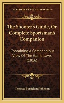 Hardcover The Shooter's Guide, or Complete Sportsman's Companion : Containing A Compendious View of the Game Laws (1816) Book