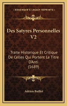 Hardcover Des Satyres Personnelles V2 : Traite Historique et Critique de Celles Qui Portent le Titre D'Anti (1689) Book
