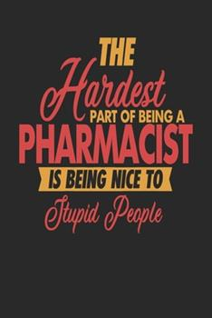 Paperback The Hardest Part of Being an Pharmacist Is Being Nice to Stupid People : Pharmacist Notebook - Pharmacist Journal - 110 JOURNAL Paper Pages - 6 X 9 - Handlettering - Logbook Book