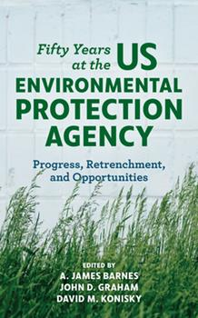 Hardcover Fifty Years at the US Environmental Protection Agency: Progress, Retrenchment, and Opportunities Book