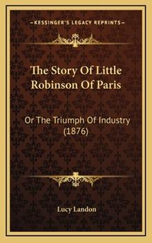 Hardcover The Story of Little Robinson of Paris : Or the Triumph of Industry (1876) Book
